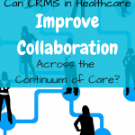 Can CRMS in Healthcare Improve Collaboration Across the Continuum of Care?