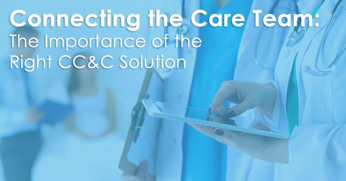 Connecting the Care Team: The Importance of the Right CC&C Solution