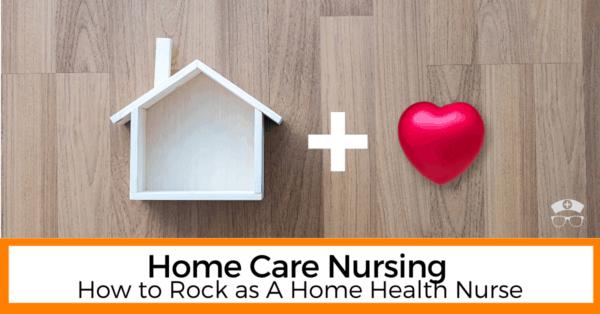 Home Care Nursing - How to Rock as A Home Health Nurse
