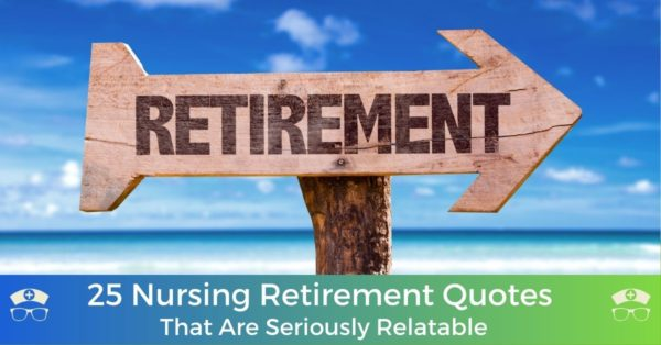 25 Nursing Retirement Quotes That Are Seriously Relatable