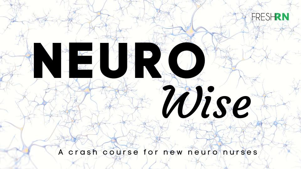 Neuro Wise: a New Nurse Neuro Crash Course